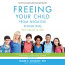 Freeing Your Child from Negative Thinking: Powerful, Practical Strategies to Build a Lifetime of Res Audiobook