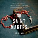 The Saint Makers: Inside the Catholic Church and How a War Hero Inspired a Journey of Faith Audiobook