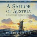 Sailor of Austria: In which, without really Intending to, Otto Prohaska becomes Official War Hero No. 27 of the Habsburg Empire, John Biggins