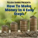 Felicia Harris Presents: How To Make Money In 4 Easy Steps, Felicia Harris