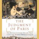 Judgment of Paris: The Revolutionary Decade That Gave the World Impressionism, Ross King