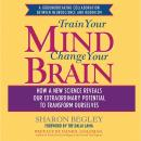 Train Your Mind, Change Your Brain: How a New Science Reveals Our Extraordinary Potential to Transfo Audiobook