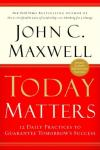 Today Matters: 12 Daily Practices to Guarantee Tomorrows Success, John C. Maxwell