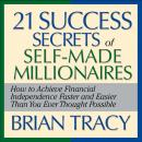21 Success Secrets of Self-Made Millionaires: How to Achieve Financial Independence Faster and Easier Than You Ever Thought Possible, Brian Tracy