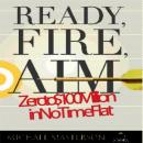 Ready, Fire, Aim: Zero to $100 Million in No Time Flat, Michael Masterson