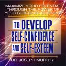 Maximize Your Potential Through the Power Your Subconscious Mind to Develop Self-Confidence and Self-Esteem, Joseph Murphy