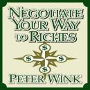 Negotiate Your Way to Riches: How to Convince Others to Give You What You Want, Peter Wink