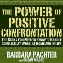 The Power of Positive Confrontation: The Skills You Need to Know to Handle Conflicts at Work, at Home and in Life, Magee Pachter, Susan Barbara