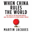 When China Rules the World: The End of the Western World and the Birth of a New Global Order, Martin Jacques