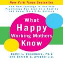 What Happy Working Mothers Know: How New Findings in Positive Psychology Can Lead to a Healthy aand Happy Work/Life Balance, Barrett Avigdor, Cathy Greenberg