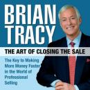 Art of Closing the Sale: The Key to Making More Money Faster in the World of Professional Selling, Brian Tracy