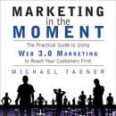 Marketing in the Moment: The Practical Guide to Using Web 3.0 Marketing to Reach Your Customers First, Michael Tasner