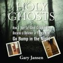 Holy Ghosts: Or How a (Not-so) Good Catholic Boy Became a Believer in Things that Go Bump in the Night, Gary Jansen