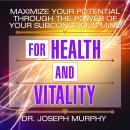 Maximize Your Potential Through the Power Your Subconscious Mind for Health and Vitality, Joseph Murphy