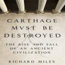Carthage Must Be Destroyed: The Rise and Fall of an Ancient Civilization, Richard Miles