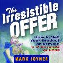 Irresistible Offer: How to Sell Your Product or Service in 3 Seconds or Less, Mark Joyner
