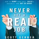 Never Get a 'Real' Job: How to Dump Your Boss, Build a Business and Not Go Broke, Scott Gerber