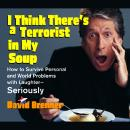 I Think There's a Terrorist in My Soup: How to Survive Personal and World Problems with Laughter-Seriously, David Brenner