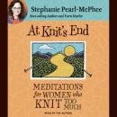 At Knit's End: Meditations for Women Who Knit Too Much, Stephanie Pearl-McPhee