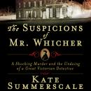 Suspicions of Mr. Whicher: Murder and the Undoing of a Great Victorian Detective, Kate Summerscale
