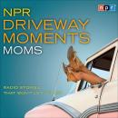 NPR Driveway Moments Moms: Radio Stories That Won't Let You Go Audiobook