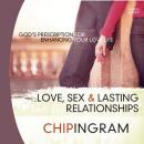 Love Sex and Lasting Relationships: God's Prescription for Enhancing Your Love Life, Chip Ingram
