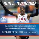 Run to Overcome: The Inspiring Story of an American Champion's Long-Distance Quest to Achieve a Big Dream, Meb Keflezighi