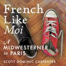 French Like Moi: A Midwesterner in Paris Audiobook