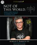 Not Of This World: From Cuban Refugee to American Dream to Finding God, Aurelio F. Barreto III