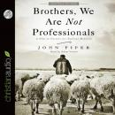 Brothers, We Are Not Professionals: A Plea to Pastors for Radical Ministry, John Piper