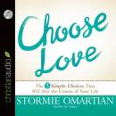 Choose Love: The Three Simple Choices That Will Alter the Course of Your Life, Stormie Omartian