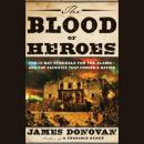 Blood of Heroes: The 13-Day Struggle for the Alamo--and the Sacrifice That Forged a Nation, James Donovan