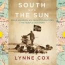 South with the Sun: Roald Amundsen, His Polar Explorations, and the Quest for Discovery, Lynne Cox