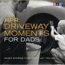 NPR Driveway Moments for Dads: Radio Stories That Won't Let You Go, NPR
