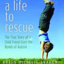 Life to Rescue: The True Story of a Child Freed from the Bonds of Autism, Karen Michelle Graham