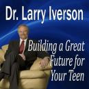 Building a Great Future for Your Teen: The 5 Keys to Becoming a Positive, Confident & Succcessful Teenager, Larry Iverson