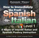 Automatic Fluency® How to Immediately Go From Spanish to Italian - Level 1: 8 Hours of Intense Spanish/Italian Fluency Instruction, Mark A. Frobose