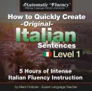 Automatic Fluency® How to Quickly Create Original Italian Sentences - Level 1: 5 Hours of Intense Italian Fluency Instruction, Mark A. Frobose