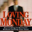 Loving Monday: Succeeding in Business Without Selling Your Soul, John D. Beckett