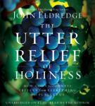 Utter Relief of Holiness: How God's Goodness Frees Us from Everything that Plagues Us, John Eldredge
