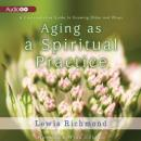 Aging as a Spiritual Practice: A Contemplative Guide to Growing Older and Wiser, Lewis Richmond