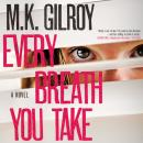 Every Breath You Take: A Novel, M.K. Gilroy