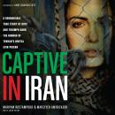 Captive in Iran: A Remarkable True Story of Hope and Triumph amid the Horror of Tehran's Brutal Evin Audiobook