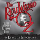 Real Wizard of Oz: The Life and Times of L. Frank Baum, Rebecca Loncraine