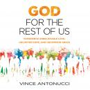 God for the Rest of Us: Experience Unbelievable Love, Unlimited Hope, and Uncommon Grace, Vince Antonucci