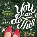 You Can Do This: Seizing the Confidence God Offers, Tricia Lott Williford