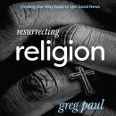 Resurrecting Religion: Finding Our Way Back to the Good News, Greg Paul