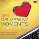 NPR Driveway Moments Love Stories: Radio Stories That Won't Let You Go Audiobook
