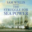 Struggle for Sea Power: Naval History of the American Revolution, Sam Willis