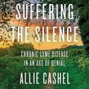 Suffering the Silence: Chronic Lyme Disease in an Age of Denial, Allie Cashel